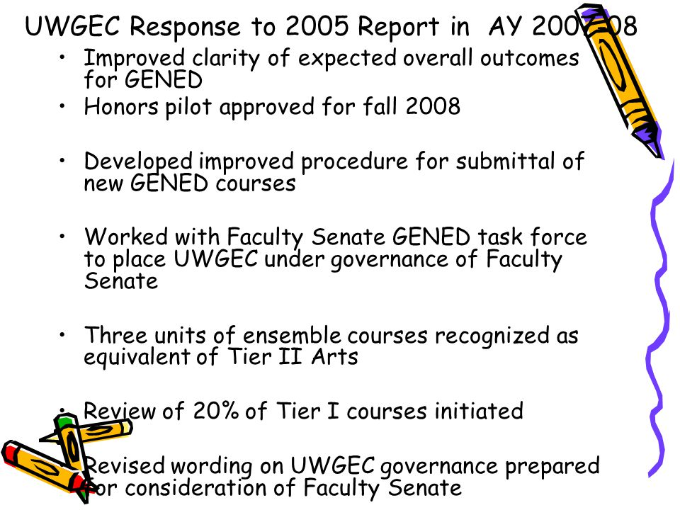 Improved clarity of expected overall outcomes for GENED Honors pilot approved for fall 2008 Developed improved procedure for submittal of new GENED courses Worked with Faculty Senate GENED task force to place UWGEC under governance of Faculty Senate Three units of ensemble courses recognized as equivalent of Tier II Arts Review of 20% of Tier I courses initiated Revised wording on UWGEC governance prepared for consideration of Faculty Senate UWGEC Response to 2005 Report in AY 2007-08