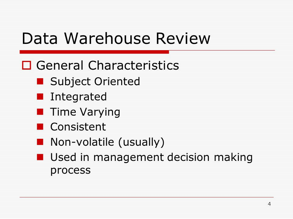 4 Data Warehouse Review  General Characteristics Subject Oriented Integrated Time Varying Consistent Non-volatile (usually) Used in management decision making process