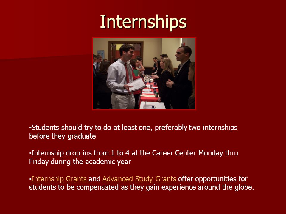 Internships Students should try to do at least one, preferably two internships before they graduate Internship drop-ins from 1 to 4 at the Career Center Monday thru Friday during the academic year Internship Grants and Advanced Study Grants offer opportunities for students to be compensated as they gain experience around the globe.