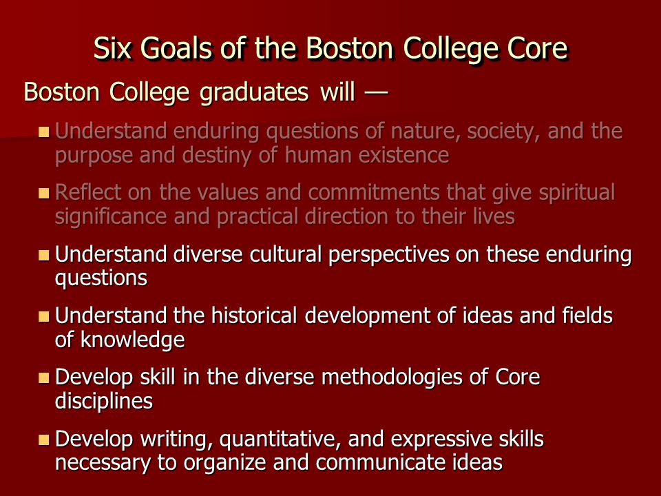 Six Goals of the Boston College Core Understand enduring questions of nature, society, and the purpose and destiny of human existence Understand enduring questions of nature, society, and the purpose and destiny of human existence Reflect on the values and commitments that give spiritual significance and practical direction to their lives Reflect on the values and commitments that give spiritual significance and practical direction to their lives Understand diverse cultural perspectives on these enduring questions Understand diverse cultural perspectives on these enduring questions Understand the historical development of ideas and fields of knowledge Understand the historical development of ideas and fields of knowledge Develop skill in the diverse methodologies of Core disciplines Develop skill in the diverse methodologies of Core disciplines Develop writing, quantitative, and expressive skills necessary to organize and communicate ideas Develop writing, quantitative, and expressive skills necessary to organize and communicate ideas Boston College graduates will —