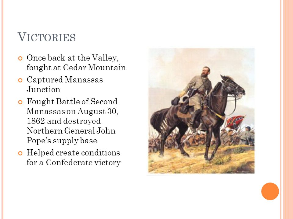 V ICTORIES Once back at the Valley, fought at Cedar Mountain Captured Manassas Junction Fought Battle of Second Manassas on August 30, 1862 and destroyed Northern General John Pope's supply base Helped create conditions for a Confederate victory