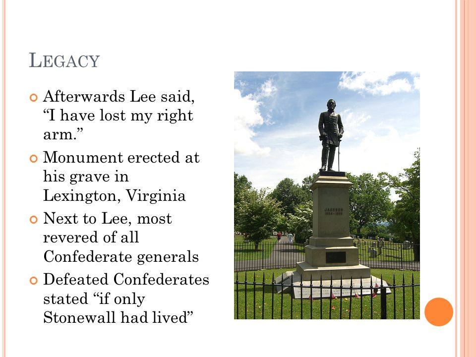 L EGACY Afterwards Lee said, I have lost my right arm. Monument erected at his grave in Lexington, Virginia Next to Lee, most revered of all Confederate generals Defeated Confederates stated if only Stonewall had lived