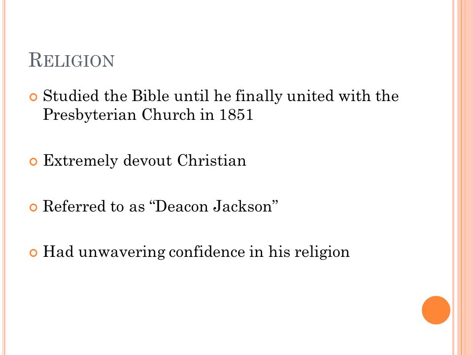 R ELIGION Studied the Bible until he finally united with the Presbyterian Church in 1851 Extremely devout Christian Referred to as Deacon Jackson Had unwavering confidence in his religion