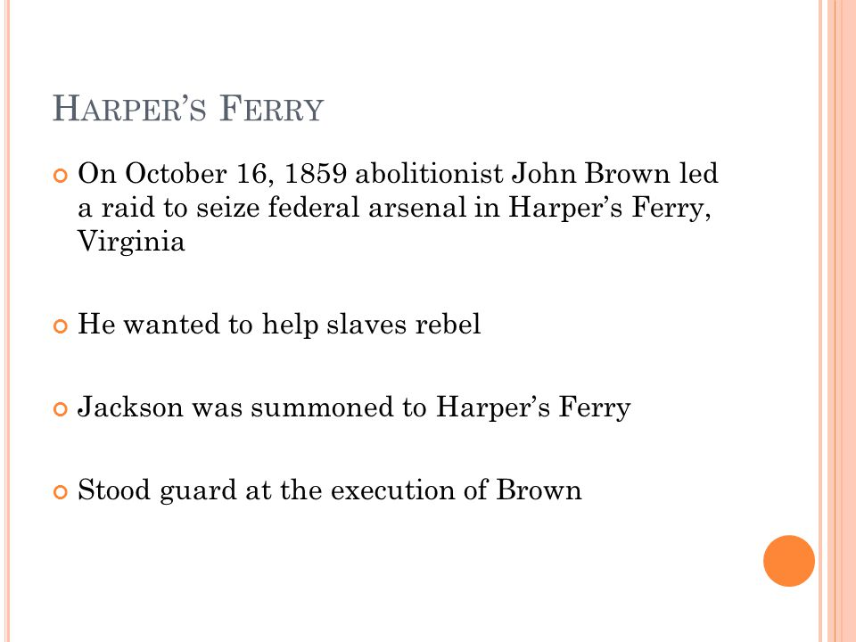 H ARPER ' S F ERRY On October 16, 1859 abolitionist John Brown led a raid to seize federal arsenal in Harper's Ferry, Virginia He wanted to help slaves rebel Jackson was summoned to Harper's Ferry Stood guard at the execution of Brown