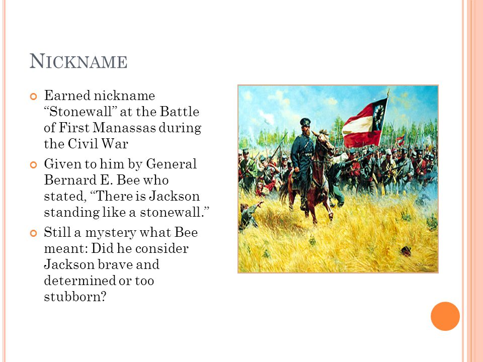 N ICKNAME Earned nickname Stonewall at the Battle of First Manassas during the Civil War Given to him by General Bernard E.