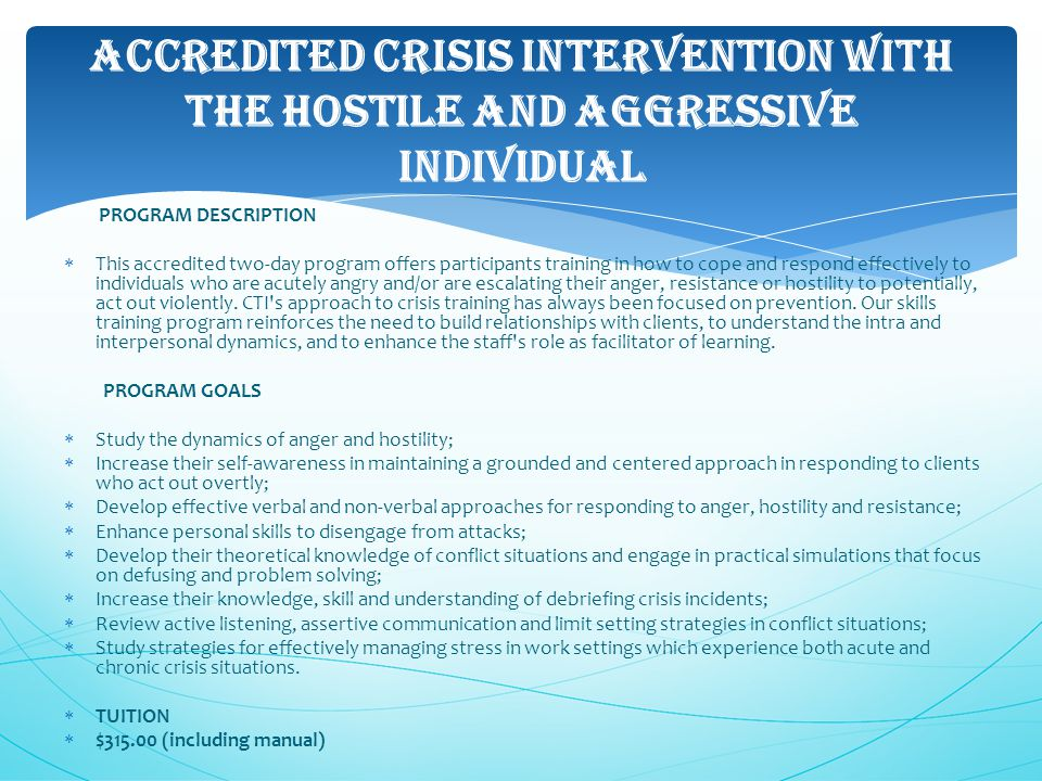 ACCREDITED CRISIS INTERVENTION WITH THE HOSTILE AND AGGRESSIVE INDIVIDUAL PROGRAM DESCRIPTION  This accredited two-day program offers participants training in how to cope and respond effectively to individuals who are acutely angry and/or are escalating their anger, resistance or hostility to potentially, act out violently.