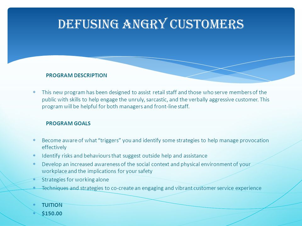 DEFUSING ANGRY CUSTOMERS PROGRAM DESCRIPTION  This new program has been designed to assist retail staff and those who serve members of the public with skills to help engage the unruly, sarcastic, and the verbally aggressive customer.