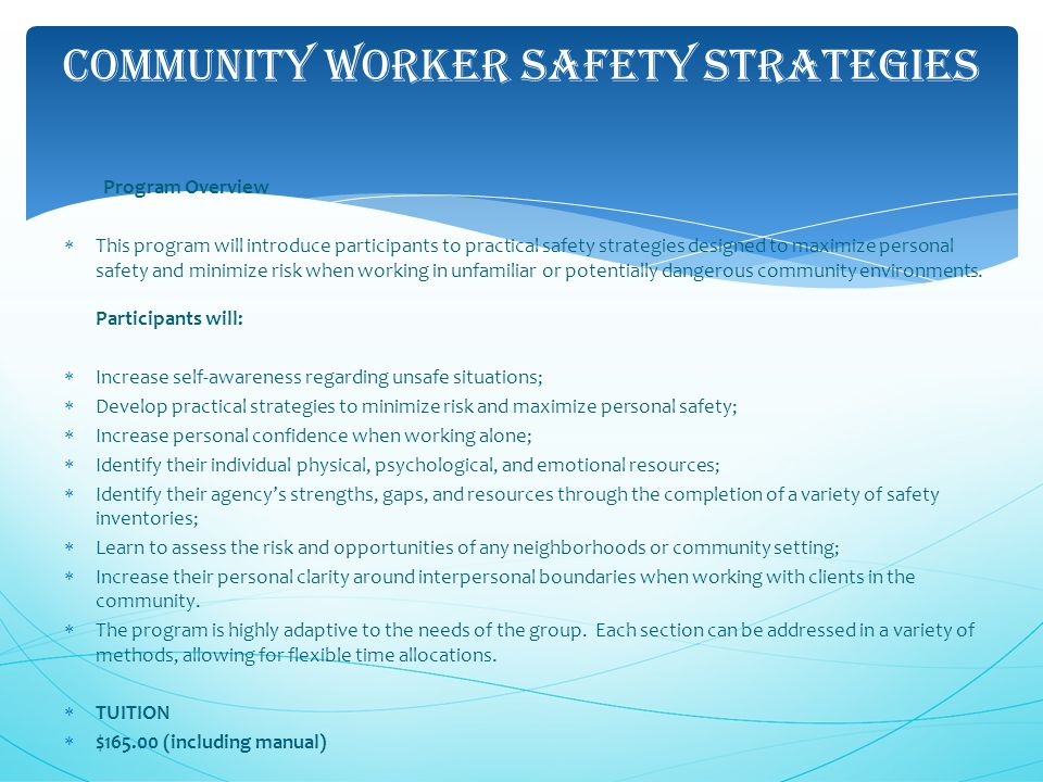 COMMUNITY WORKER SAFETY STRATEGIES Program Overview  This program will introduce participants to practical safety strategies designed to maximize personal safety and minimize risk when working in unfamiliar or potentially dangerous community environments.