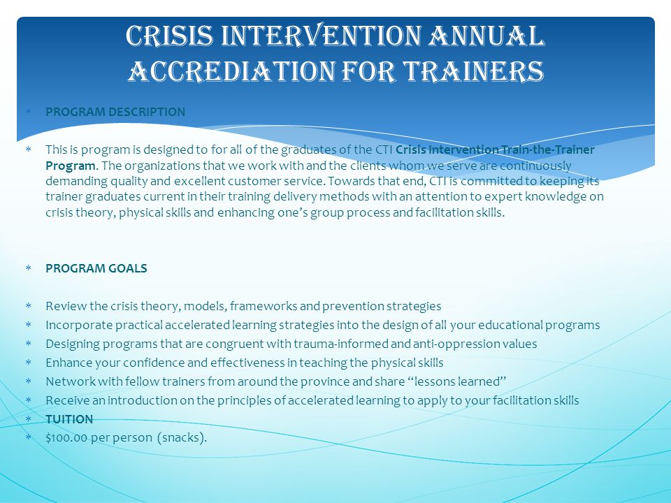 CRISIS INTERVENTION ANNUAL ACCREDIATION FOR TRAINERS  PROGRAM DESCRIPTION  This is program is designed to for all of the graduates of the CTI Crisis Intervention Train-the-Trainer Program.