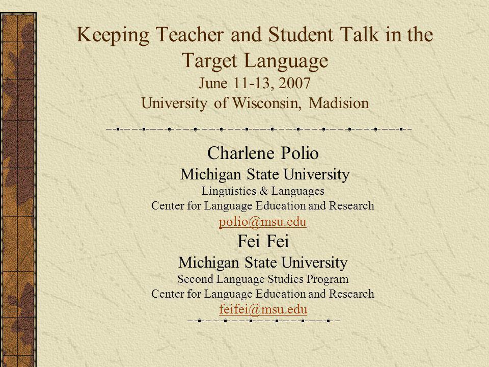 Keeping Teacher and Student Talk in the Target Language June 11-13, 2007 University of Wisconsin, Madision Charlene Polio Michigan State University Li