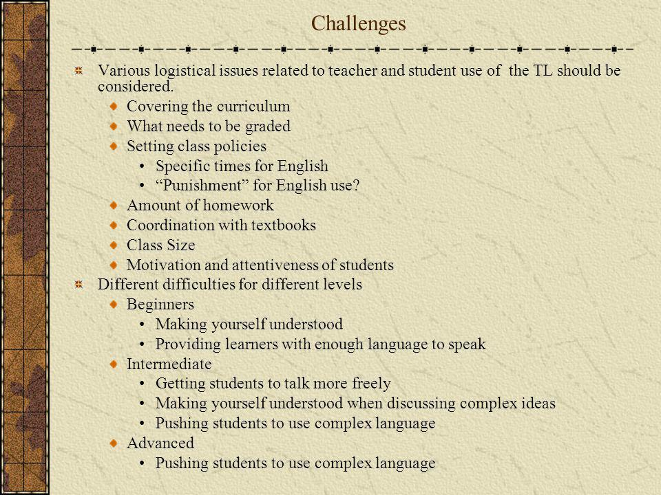Challenges Various logistical issues related to teacher and student use of the TL should be considered. Covering the curriculum What needs to be grade