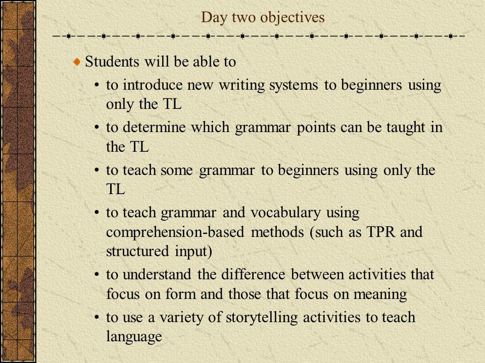 Day two objectives Students will be able to to introduce new writing systems to beginners using only the TL to determine which grammar points can be t