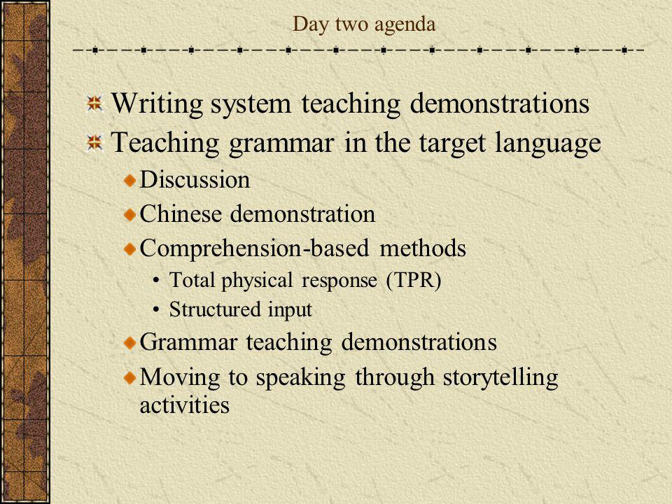 Day two agenda Writing system teaching demonstrations Teaching grammar in the target language Discussion Chinese demonstration Comprehension-based met