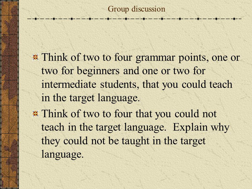 Group discussion Think of two to four grammar points, one or two for beginners and one or two for intermediate students, that you could teach in the t