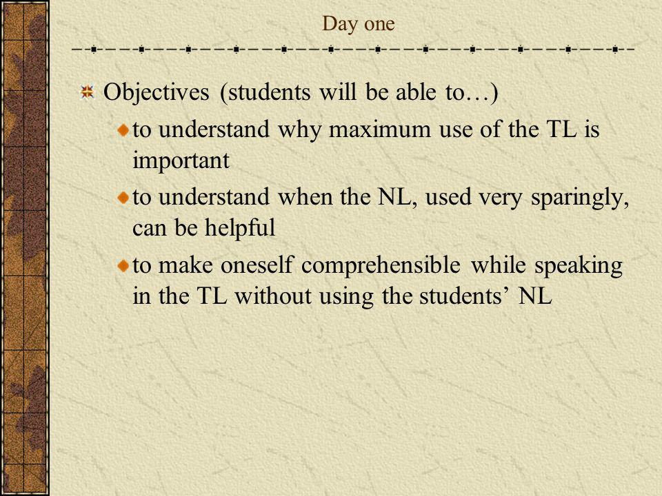 Day one Objectives (students will be able to…) to understand why maximum use of the TL is important to understand when the NL, used very sparingly, ca