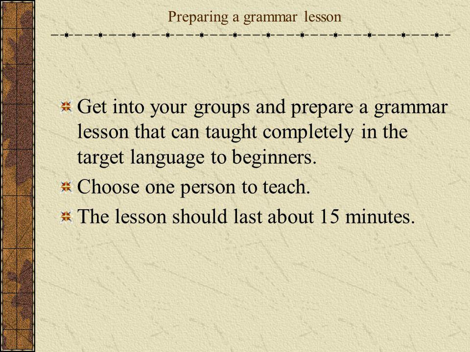 Preparing a grammar lesson Get into your groups and prepare a grammar lesson that can taught completely in the target language to beginners. Choose on