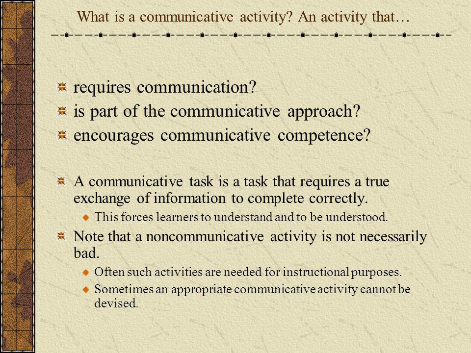 What is a communicative activity? An activity that… requires communication? is part of the communicative approach? encourages communicative competence