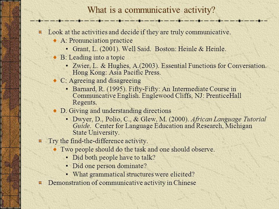 What is a communicative activity? Look at the activities and decide if they are truly communicative. A: Pronunciation practice Grant, L. (2001). Well