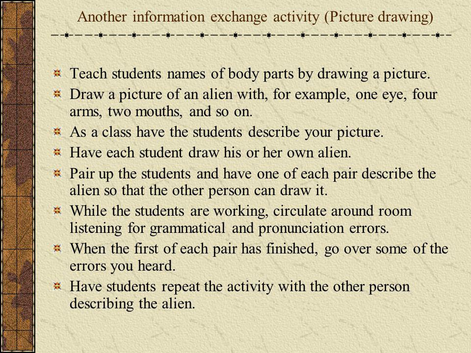 Another information exchange activity (Picture drawing) Teach students names of body parts by drawing a picture. Draw a picture of an alien with, for