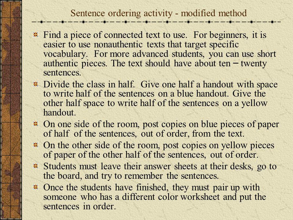 Sentence ordering activity - modified method Find a piece of connected text to use. For beginners, it is easier to use nonauthentic texts that target