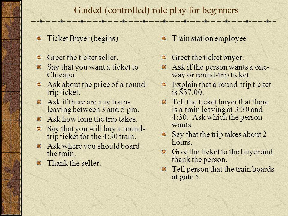 Guided (controlled) role play for beginners Ticket Buyer (begins) Greet the ticket seller. Say that you want a ticket to Chicago. Ask about the price