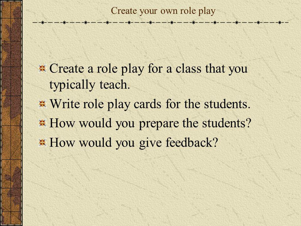 Create your own role play Create a role play for a class that you typically teach. Write role play cards for the students. How would you prepare the s