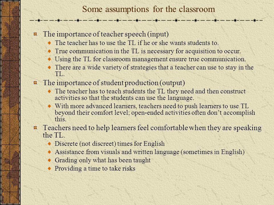 Some assumptions for the classroom The importance of teacher speech (input) The teacher has to use the TL if he or she wants students to. True communi