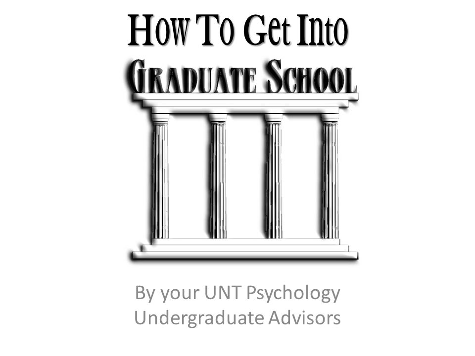 H ow T o G et I nto By your UNT Psychology Undergraduate Advisors