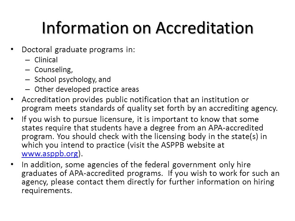Information on Accreditation Doctoral graduate programs in: – Clinical – Counseling, – School psychology, and – Other developed practice areas Accreditation provides public notification that an institution or program meets standards of quality set forth by an accrediting agency.