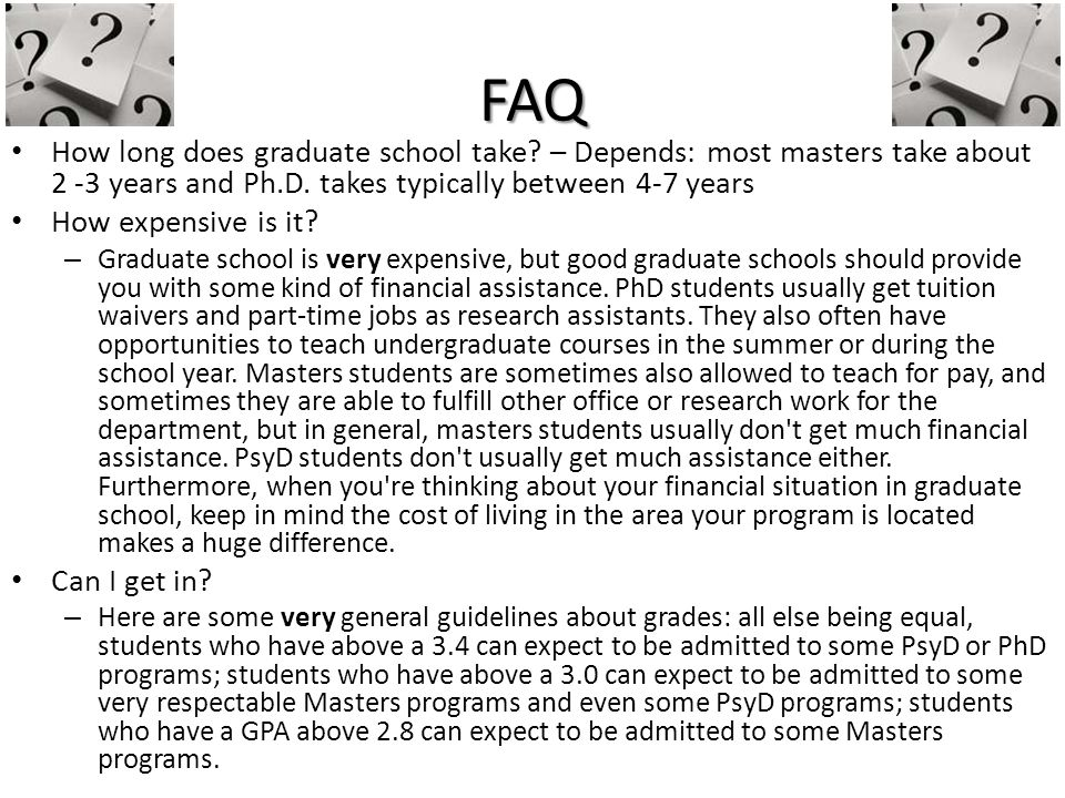 FAQ How long does graduate school take.– Depends: most masters take about 2 -3 years and Ph.D.