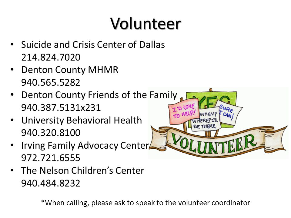 Volunteer Suicide and Crisis Center of Dallas 214.824.7020 Denton County MHMR 940.565.5282 Denton County Friends of the Family 940.387.5131x231 University Behavioral Health 940.320.8100 Irving Family Advocacy Center 972.721.6555 The Nelson Children's Center 940.484.8232 *When calling, please ask to speak to the volunteer coordinator
