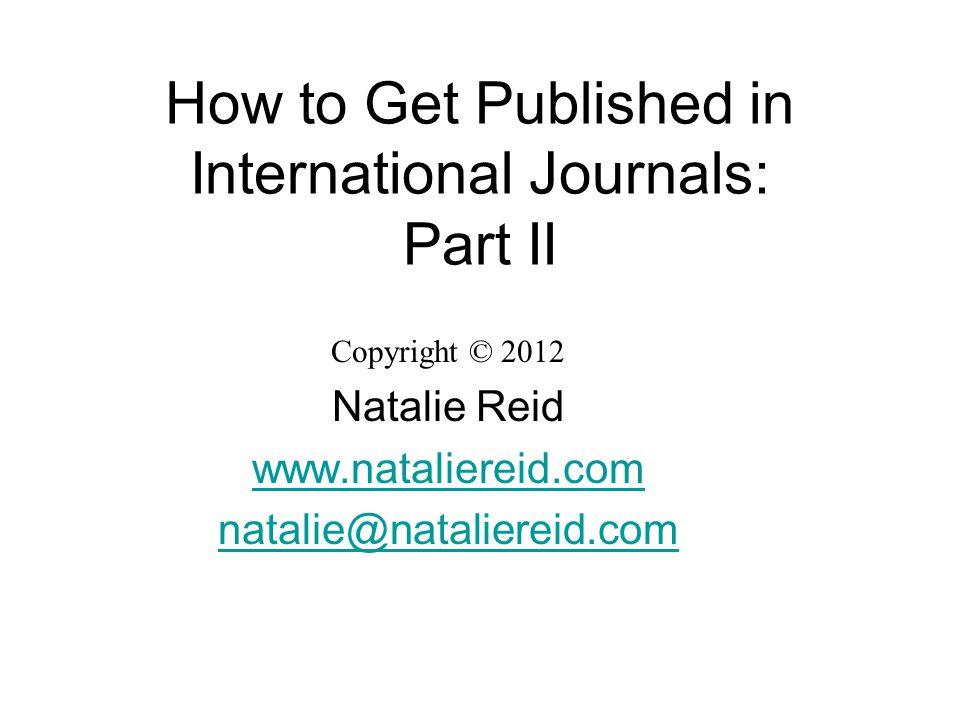 How to Get Published in International Journals: Part II Copyright © 2012 Natalie Reid www.nataliereid.com natalie@nataliereid.com
