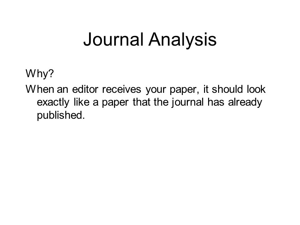 Journal Analysis Why? When an editor receives your paper, it should look exactly like a paper that the journal has already published.