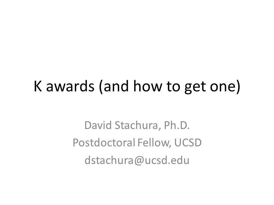 K awards (and how to get one) David Stachura, Ph.D. Postdoctoral Fellow, UCSD dstachura@ucsd.edu