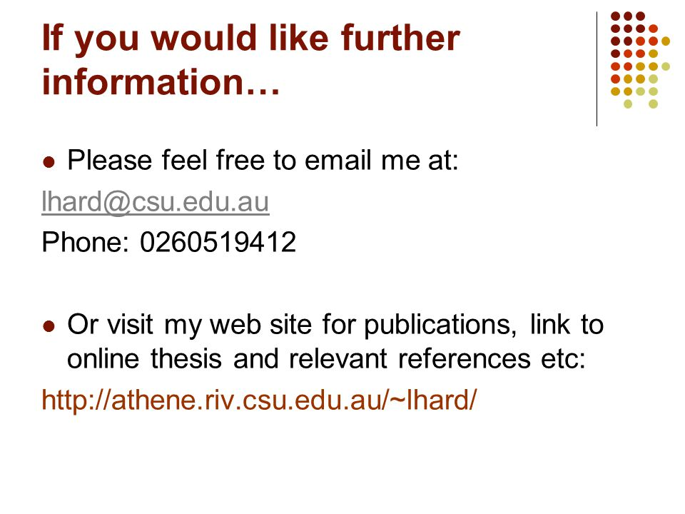 If you would like further information… Please feel free to email me at: lhard@csu.edu.au Phone: 0260519412 Or visit my web site for publications, link to online thesis and relevant references etc: http://athene.riv.csu.edu.au/~lhard/