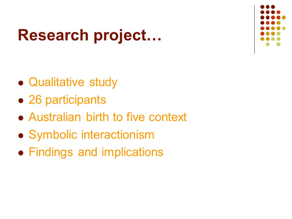 Research project… Qualitative study 26 participants Australian birth to five context Symbolic interactionism Findings and implications