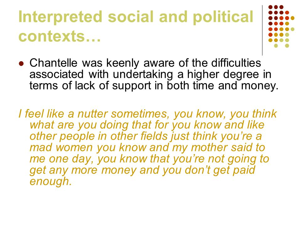 Interpreted social and political contexts… Chantelle was keenly aware of the difficulties associated with undertaking a higher degree in terms of lack of support in both time and money.