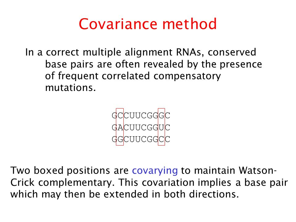Covariance method In a correct multiple alignment RNAs, conserved base pairs are often revealed by the presence of frequent correlated compensatory mutations.