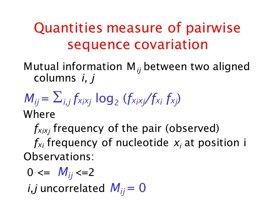 Quantities measure of pairwise sequence covariation Mutual information M ij between two aligned columns i, j M ij =  i,j f x i x j log 2 (f x i x j /f x i f x j ) Where f x i x j frequency of the pair (observed) f x i frequency of nucleotide x i at position i Observations: 0 <= M ij <=2 i,j uncorrelated M ij = 0