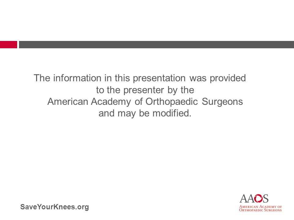 SaveYourKnees.org The information in this presentation was provided to the presenter by the American Academy of Orthopaedic Surgeons and may be modifi