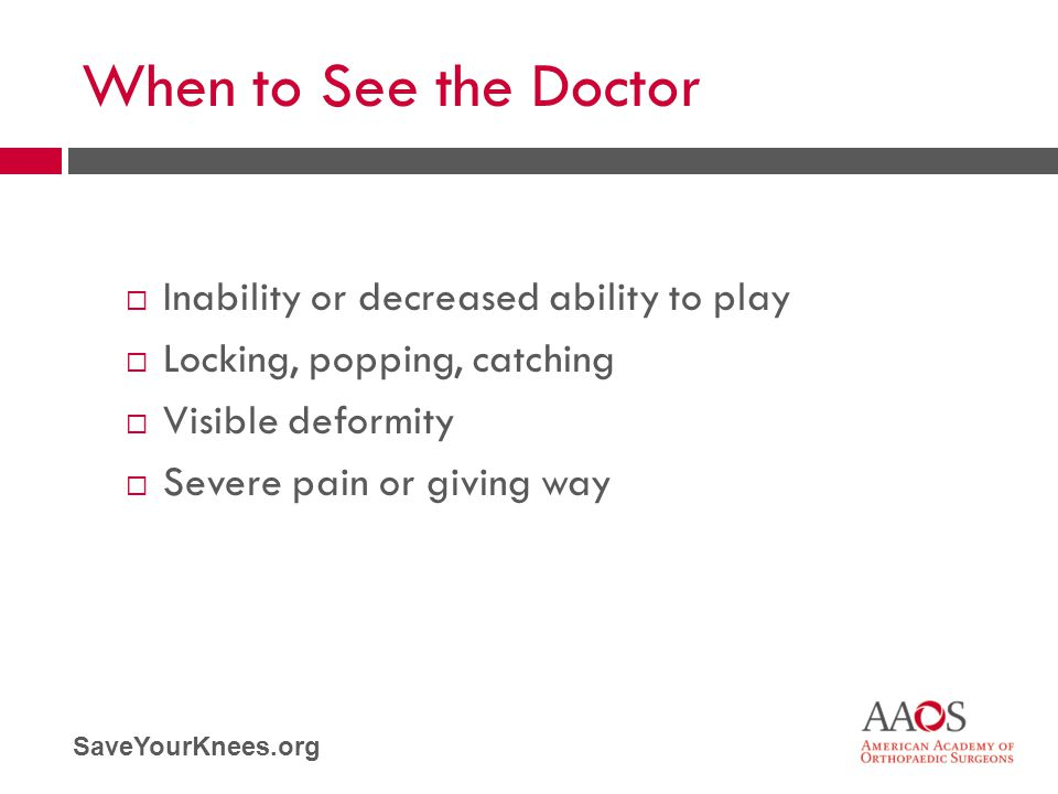 SaveYourKnees.org When to See the Doctor  Inability or decreased ability to play  Locking, popping, catching  Visible deformity  Severe pain or gi