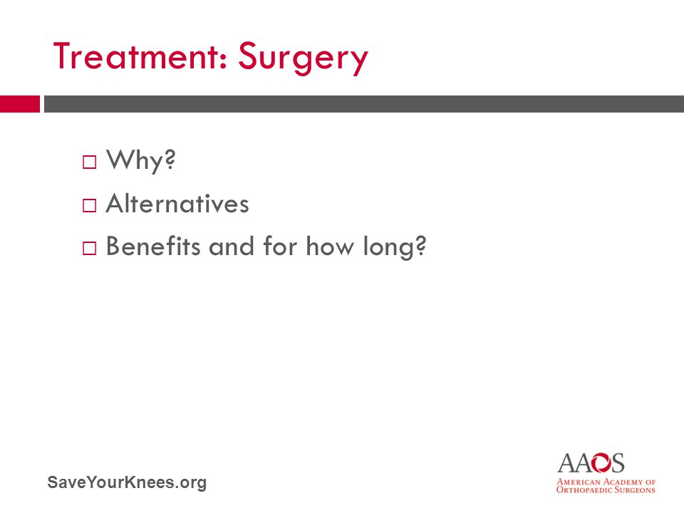 SaveYourKnees.org Treatment: Surgery  Why?  Alternatives  Benefits and for how long?