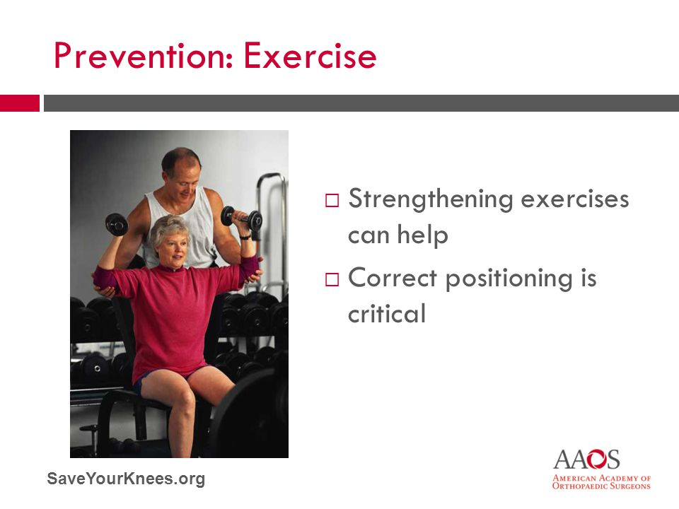 SaveYourKnees.org Prevention: Exercise  Strengthening exercises can help  Correct positioning is critical