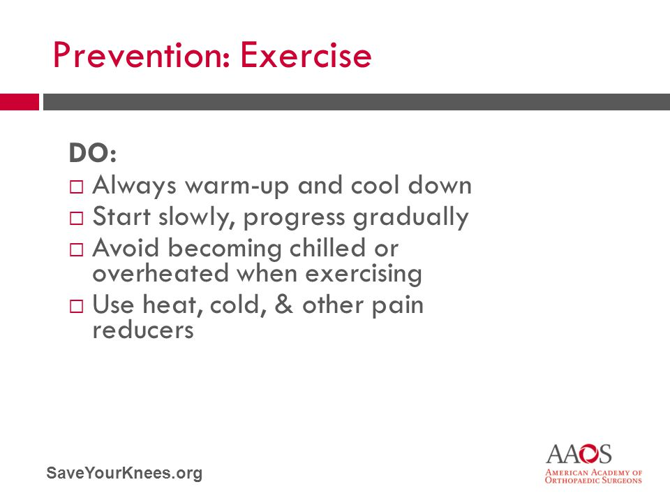 SaveYourKnees.org Prevention: Exercise DO:  Always warm-up and cool down  Start slowly, progress gradually  Avoid becoming chilled or overheated wh