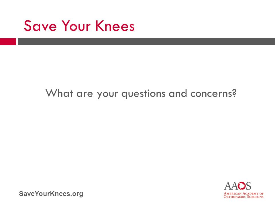 SaveYourKnees.org What are your questions and concerns? Save Your Knees