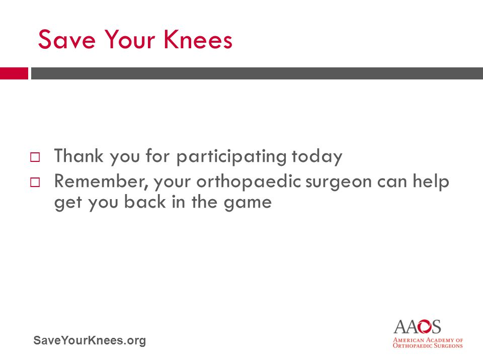 SaveYourKnees.org Save Your Knees  Thank you for participating today  Remember, your orthopaedic surgeon can help get you back in the game