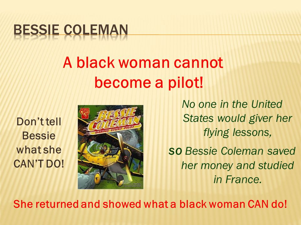No one in the United States would giver her flying lessons, so Bessie Coleman saved her money and studied in France.