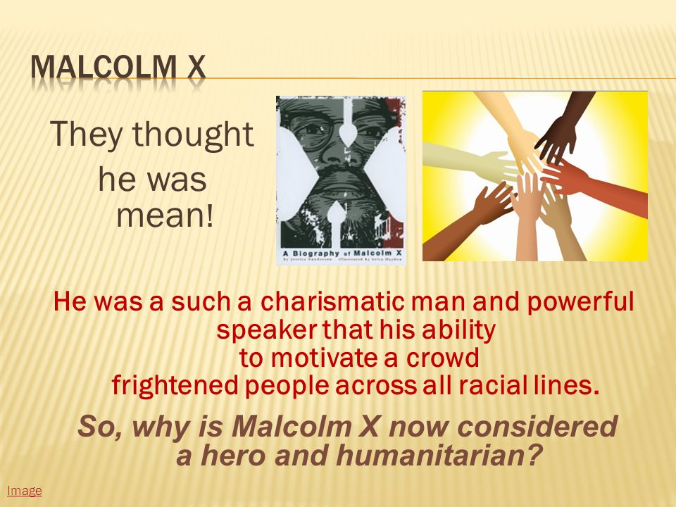 They thought he was mean . So, why is Malcolm X now considered a hero and humanitarian.