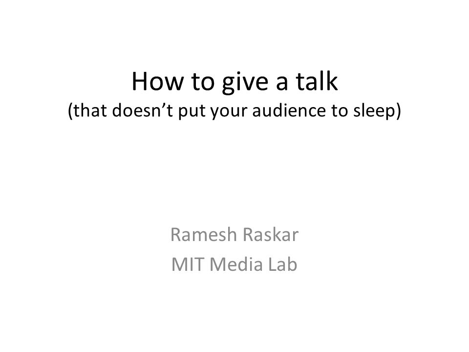 How to give a talk (that doesn't put your audience to sleep) Ramesh Raskar MIT Media Lab