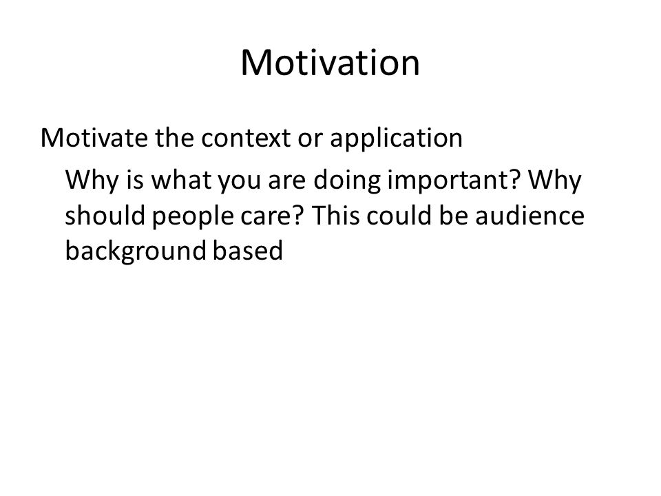 Motivation Motivate the context or application Why is what you are doing important.